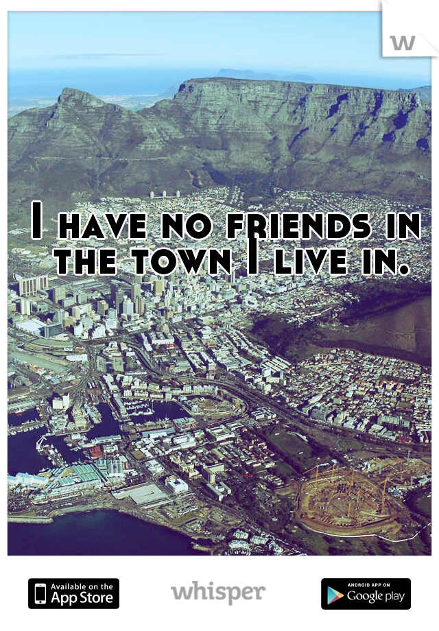 I have no friends in the town I live in.