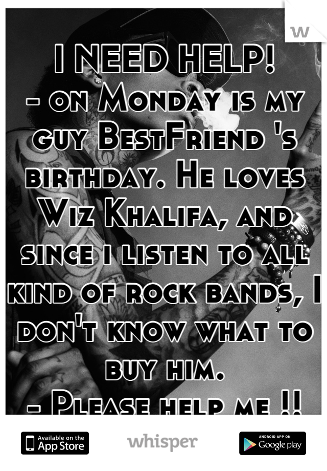 I NEED HELP! - on Monday is my guy BestFriend 's birthday. He loves Wiz Khalifa, and since i listen to all kind of rock bands, I don't know what to buy him. - Please help me !!
