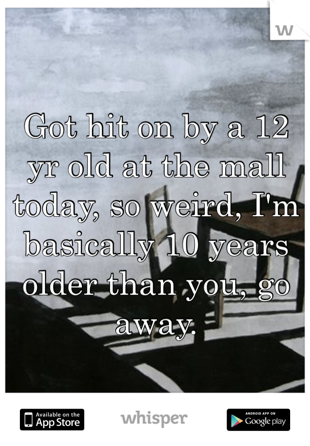 Got hit on by a 12 yr old at the mall today, so weird, I'm basically 10 years older than you, go away.