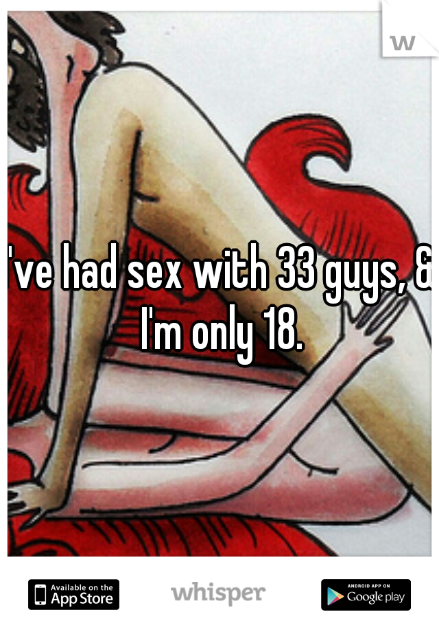 I've had sex with 33 guys, & I'm only 18.