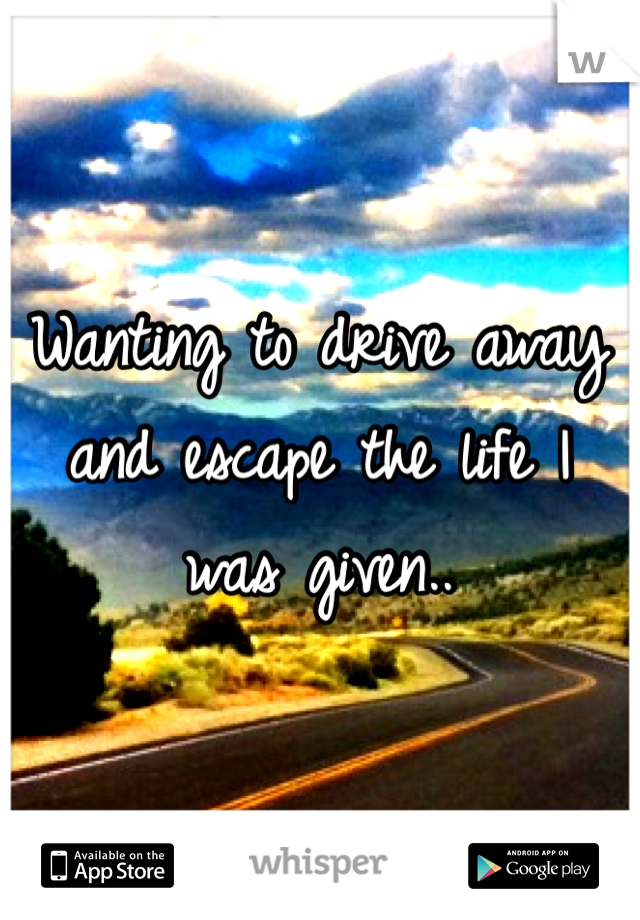 Wanting to drive away and escape the life I was given..