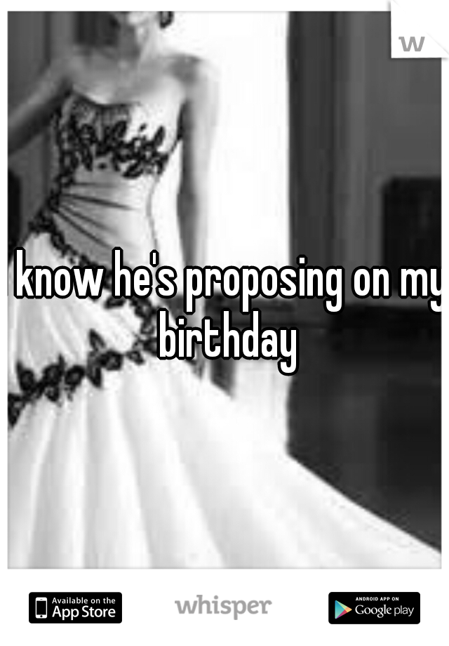I know he's proposing on my birthday