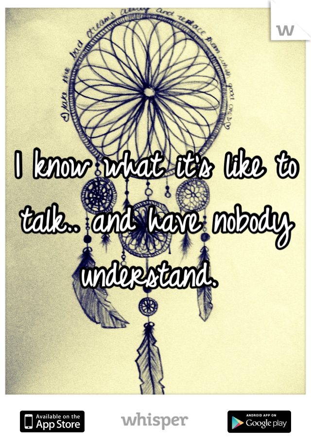 I know what it's like to talk.. and have nobody understand.