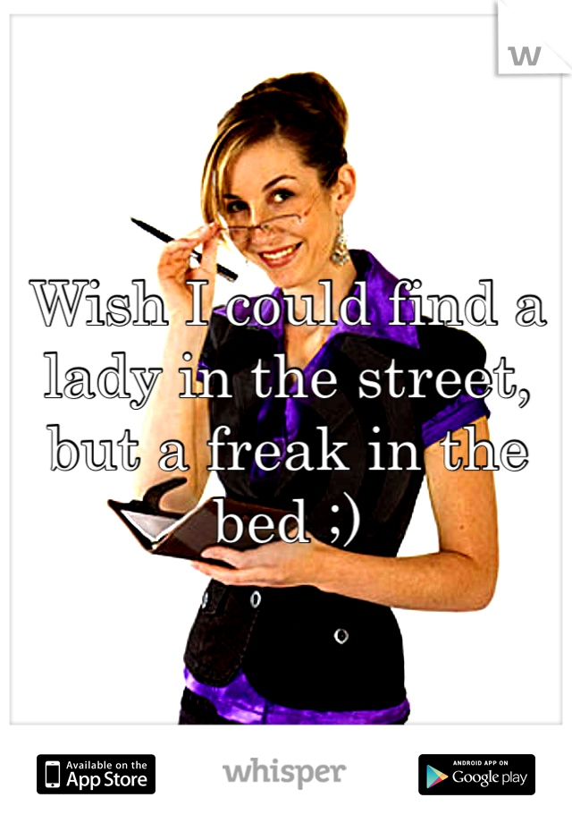 Wish I could find a lady in the street, but a freak in the bed ;)