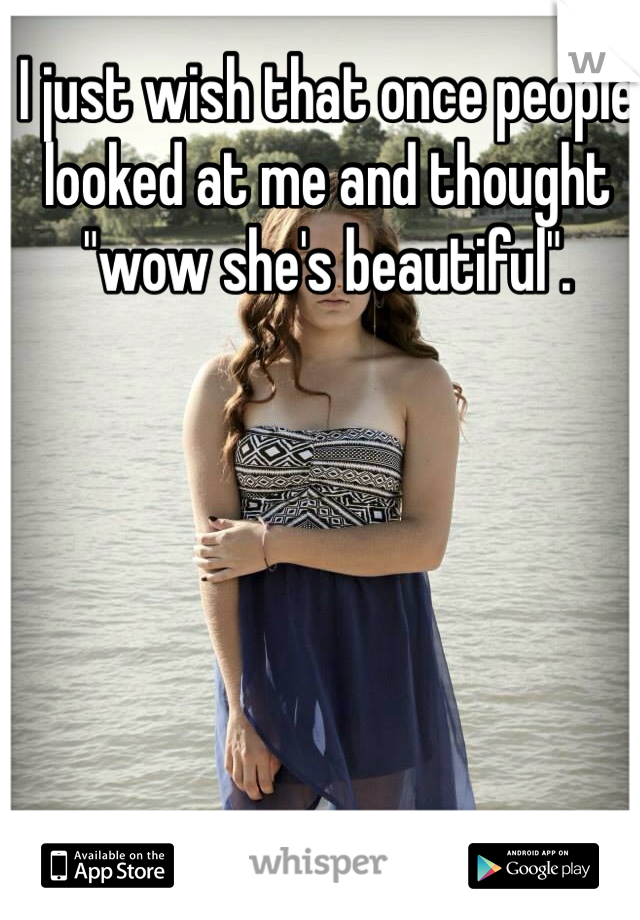 """I just wish that once people looked at me and thought """"wow she's beautiful""""."""