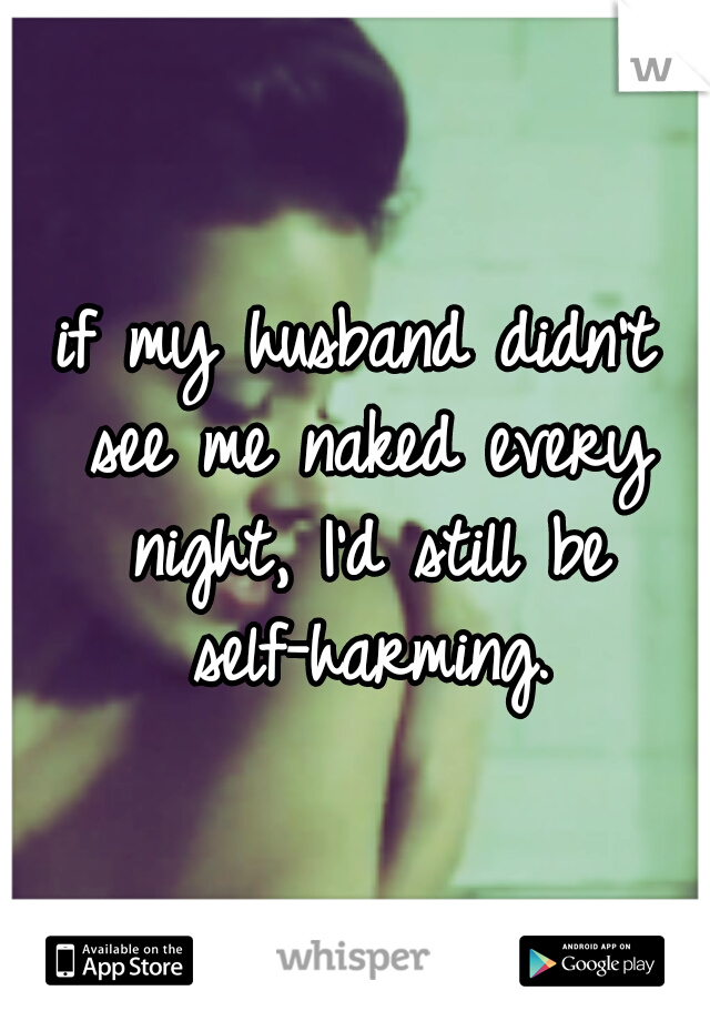 if my husband didn't see me naked every night, I'd still be self-harming.