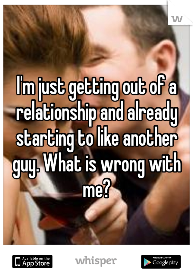 I'm just getting out of a relationship and already starting to like another guy. What is wrong with me?