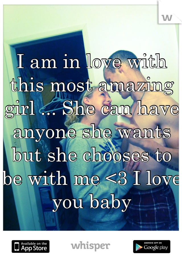 I am in love with this most amazing girl ... She can have anyone she wants but she chooses to be with me <3 I love you baby