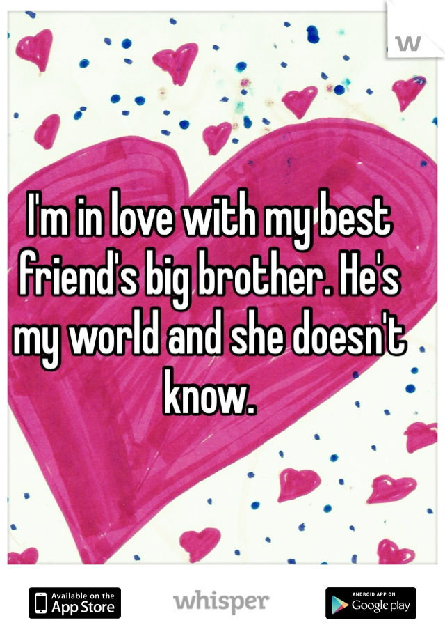 I'm in love with my best friend's big brother. He's my world and she doesn't know.