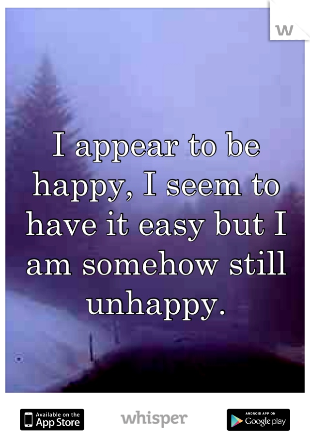 I appear to be happy, I seem to have it easy but I am somehow still unhappy.