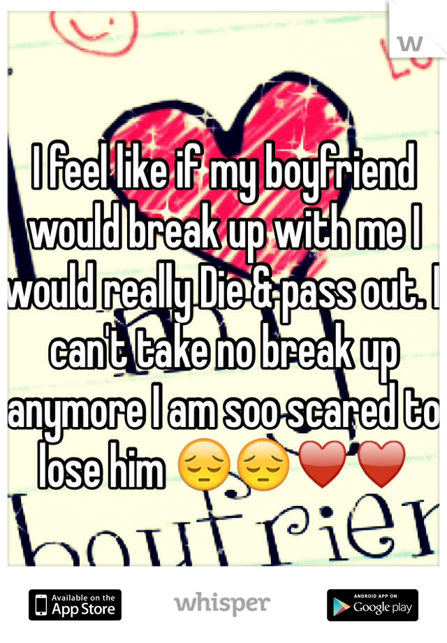 I feel like if my boyfriend would break up with me I would really Die & pass out. I can't take no break up anymore I am soo scared to lose him 😔😔♥️♥️