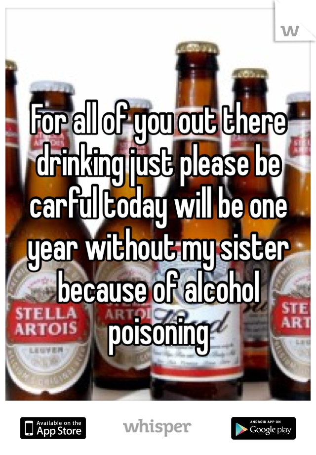 For all of you out there drinking just please be carful today will be one year without my sister because of alcohol poisoning