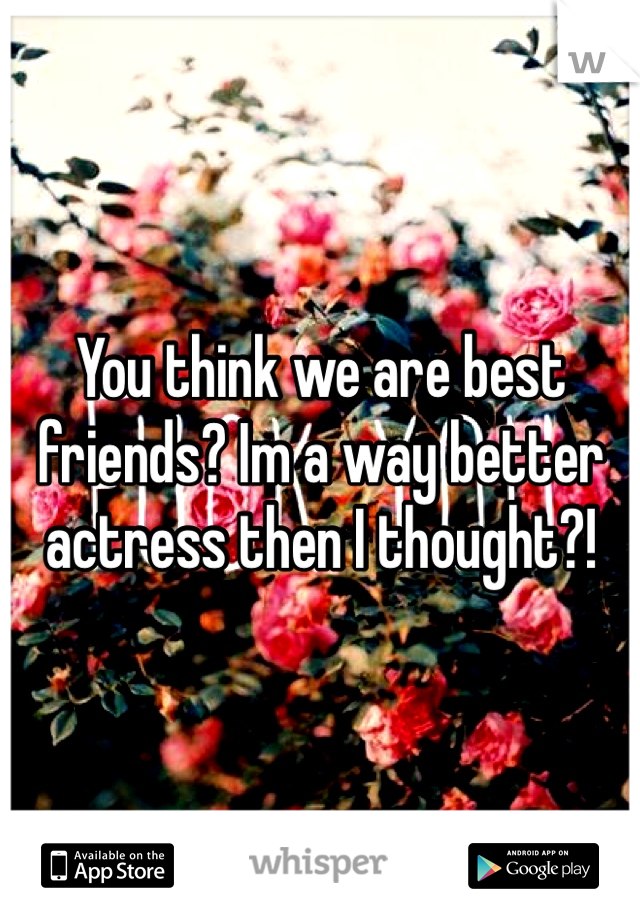 You think we are best friends? Im a way better actress then I thought?!