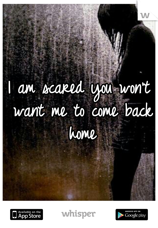 I am scared you won't want me to come back home