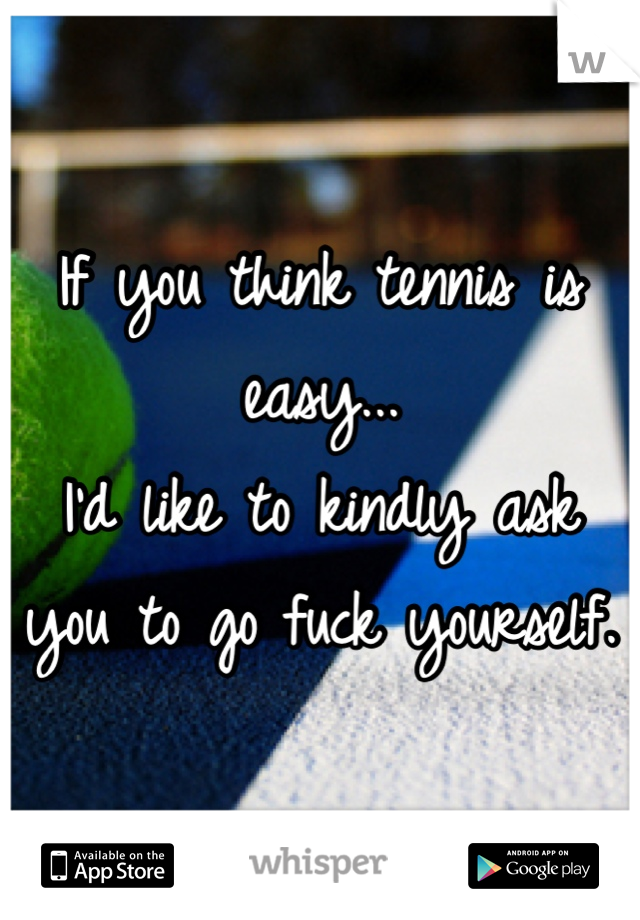 If you think tennis is easy...  I'd like to kindly ask you to go fuck yourself.