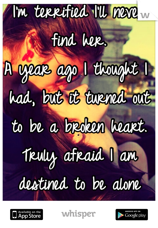 I'm terrified I'll never find her. A year ago I thought I had, but it turned out to be a broken heart. Truly afraid I am destined to be alone  :,/