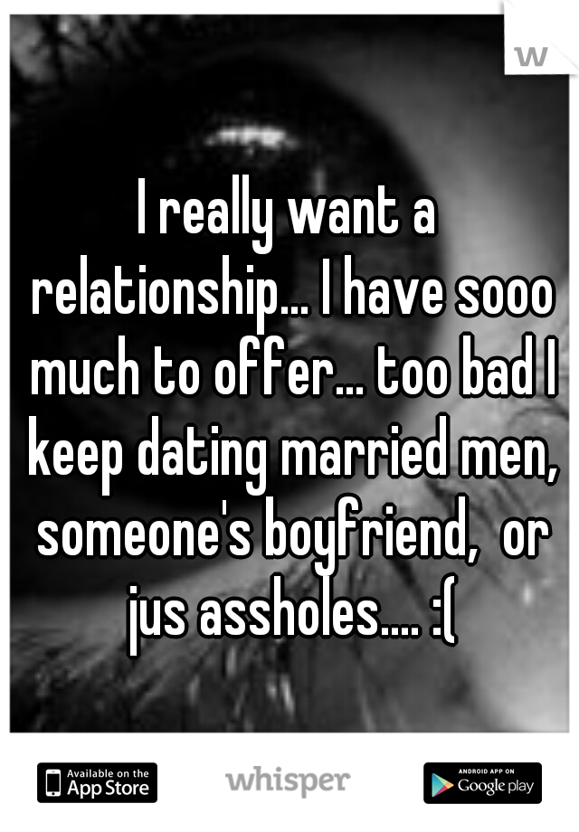 I really want a relationship... I have sooo much to offer... too bad I keep dating married men, someone's boyfriend,  or jus assholes.... :(
