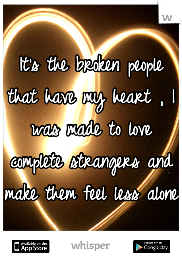 It's the broken people that have my heart , I was made to love complete strangers and make them feel less alone