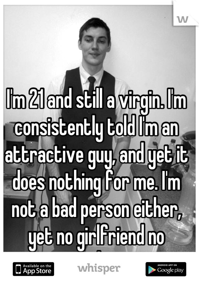 I'm 21 and still a virgin. I'm consistently told I'm an attractive guy, and yet it does nothing for me. I'm not a bad person either, yet no girlfriend no anything.