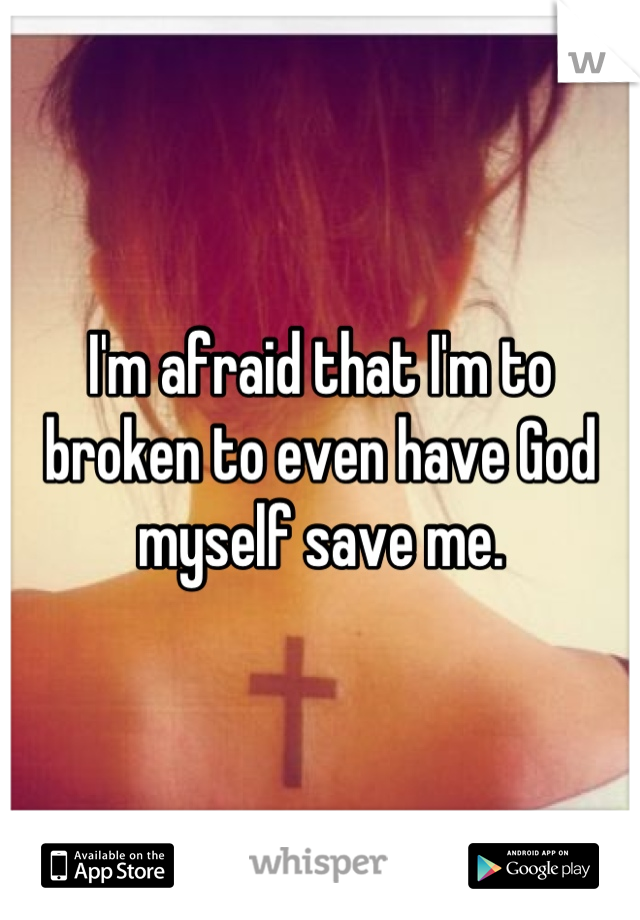 I'm afraid that I'm to broken to even have God myself save me.
