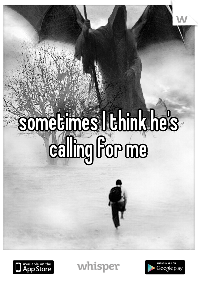 sometimes I think he's calling for me