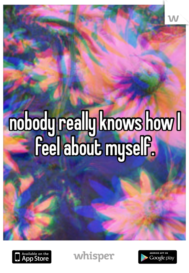 nobody really knows how I feel about myself.