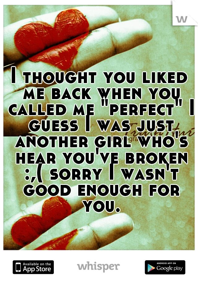 """I thought you liked me back when you called me """"perfect"""" I guess I was just another girl who's hear you've broken :,( sorry I wasn't good enough for you."""