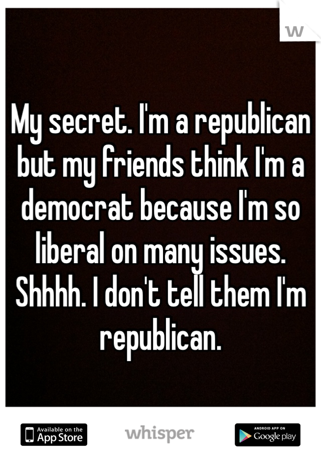 My secret. I'm a republican but my friends think I'm a democrat because I'm so liberal on many issues. Shhhh. I don't tell them I'm republican.