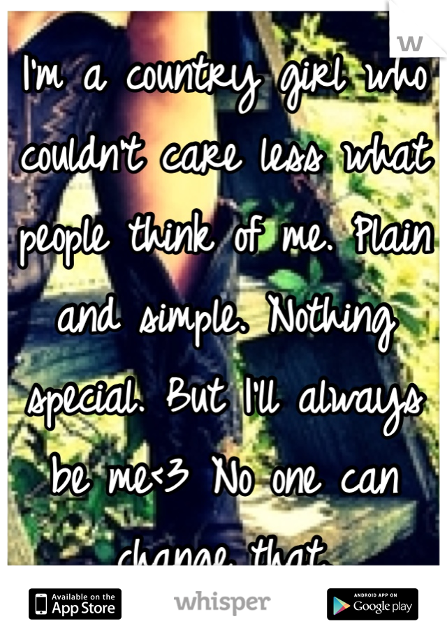 I'm a country girl who couldn't care less what people think of me. Plain and simple. Nothing special. But I'll always be me<3 No one can change that.
