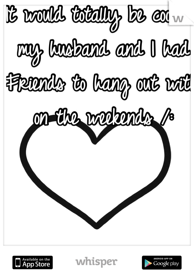 It would totally be cool if my husband and I had Friends to hang out with on the weekends /: