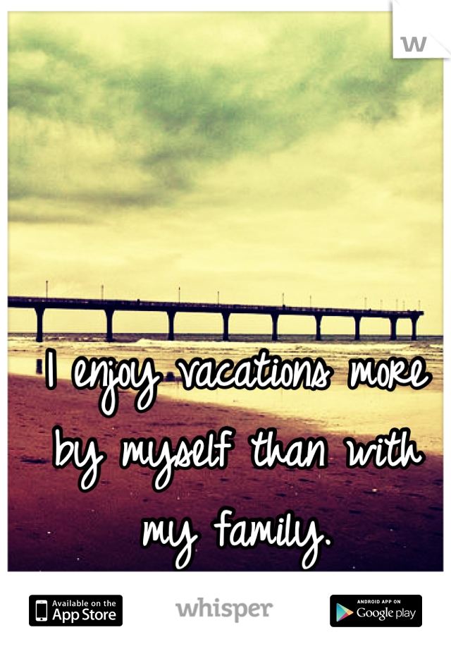 I enjoy vacations more by myself than with my family.