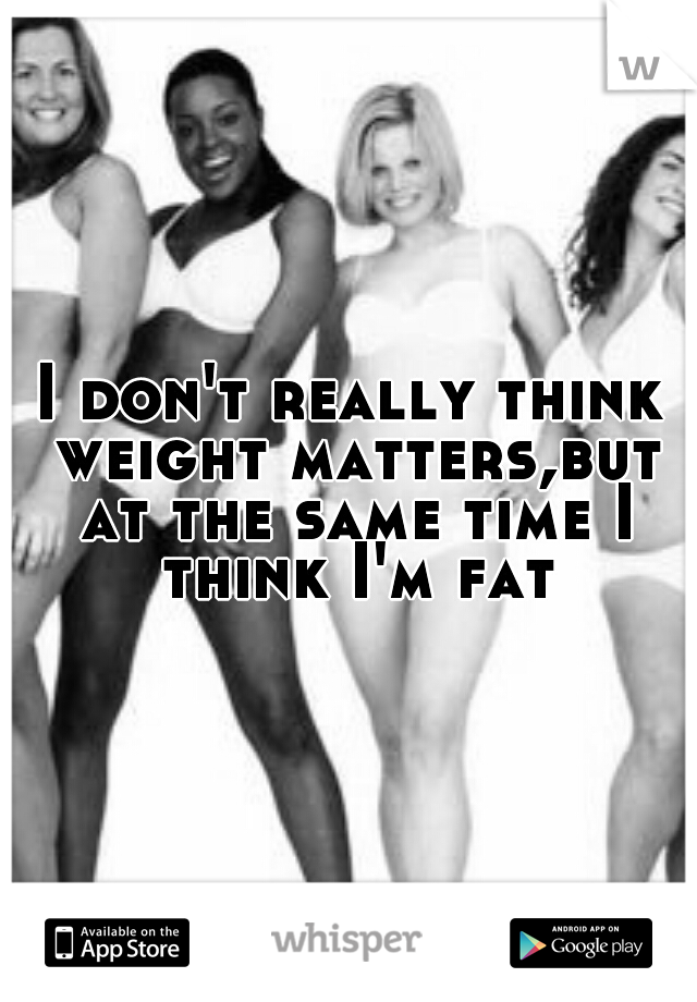 I don't really think weight matters,but at the same time I think I'm fat
