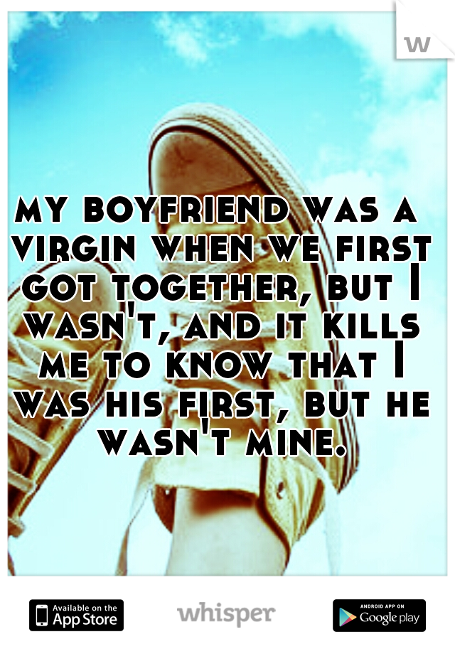 my boyfriend was a virgin when we first got together, but I wasn't, and it kills me to know that I was his first, but he wasn't mine.