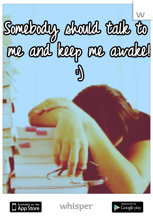 Somebody should talk to me and keep me awake! :)
