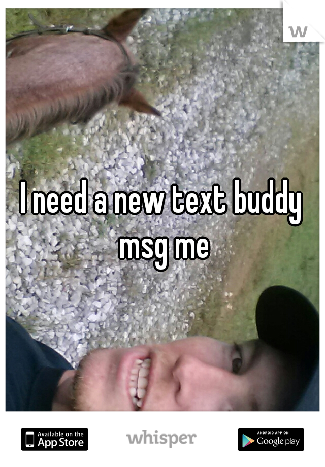 I need a new text buddy msg me