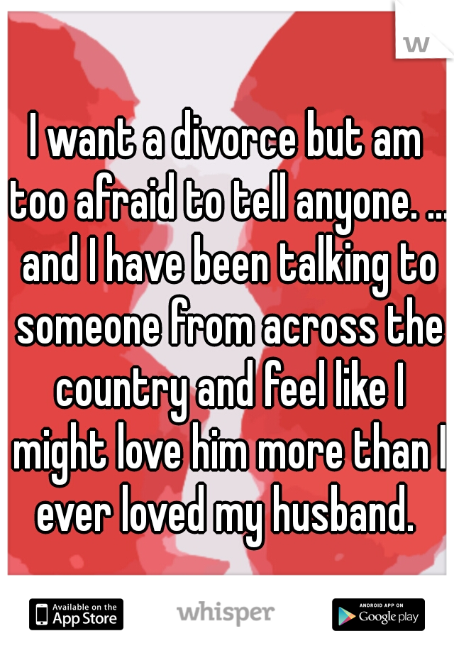 I want a divorce but am too afraid to tell anyone. ... and I have been talking to someone from across the country and feel like I might love him more than I ever loved my husband.