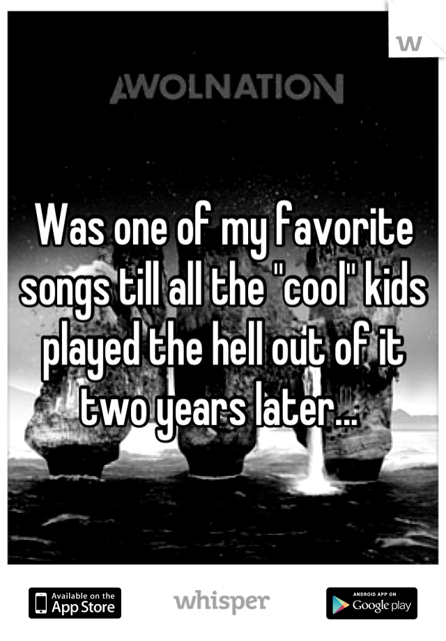 """Was one of my favorite songs till all the """"cool"""" kids played the hell out of it two years later..."""