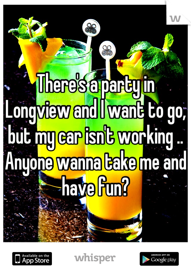 There's a party in Longview and I want to go, but my car isn't working .. Anyone wanna take me and have fun?