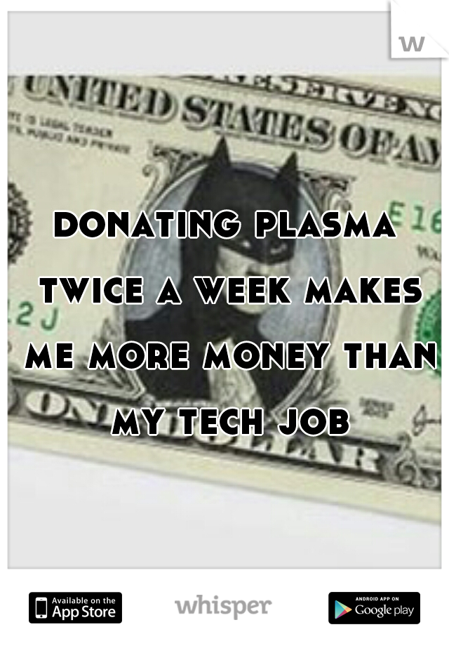 donating plasma twice a week makes me more money than my tech job