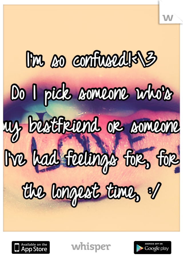 I'm so confused!<\3  Do I pick someone who's my bestfriend or someone I've had feelings for, for the longest time, :/