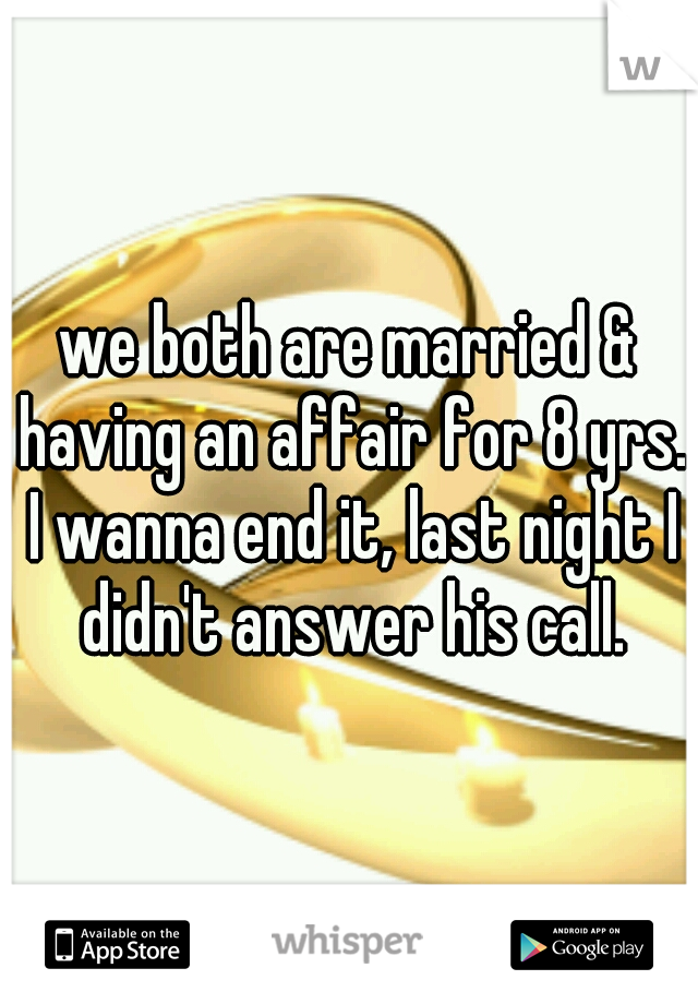 we both are married & having an affair for 8 yrs. I wanna end it, last night I didn't answer his call.
