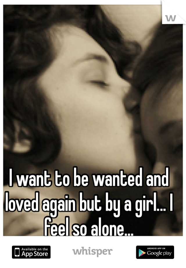 I want to be wanted and loved again but by a girl... I feel so alone...