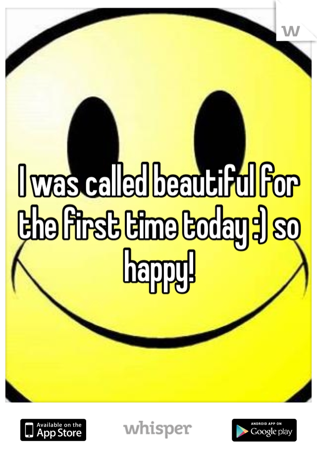 I was called beautiful for the first time today :) so happy!