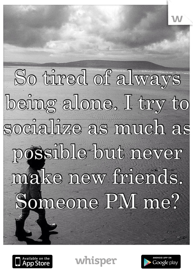 So tired of always being alone. I try to socialize as much as possible but never make new friends. Someone PM me?