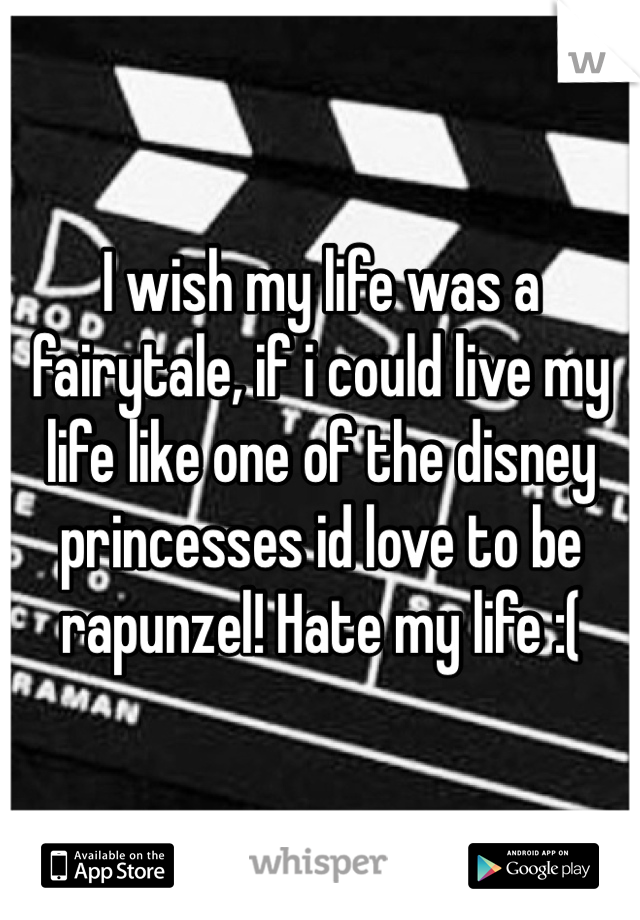 I wish my life was a fairytale, if i could live my life like one of the disney princesses id love to be rapunzel! Hate my life :(