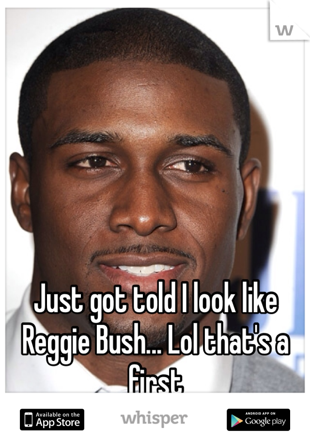 Just got told I look like Reggie Bush... Lol that's a first