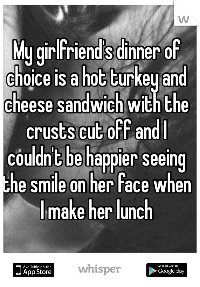 My girlfriend's dinner of choice is a hot turkey and cheese sandwich with the crusts cut off and I couldn't be happier seeing the smile on her face when I make her lunch