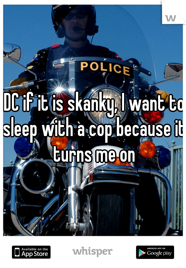 IDC if it is skanky, I want to sleep with a cop because it turns me on