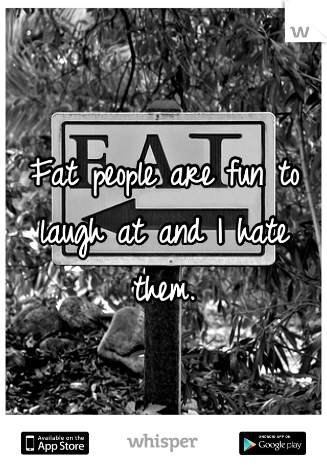 Fat people are fun to laugh at and I hate them.