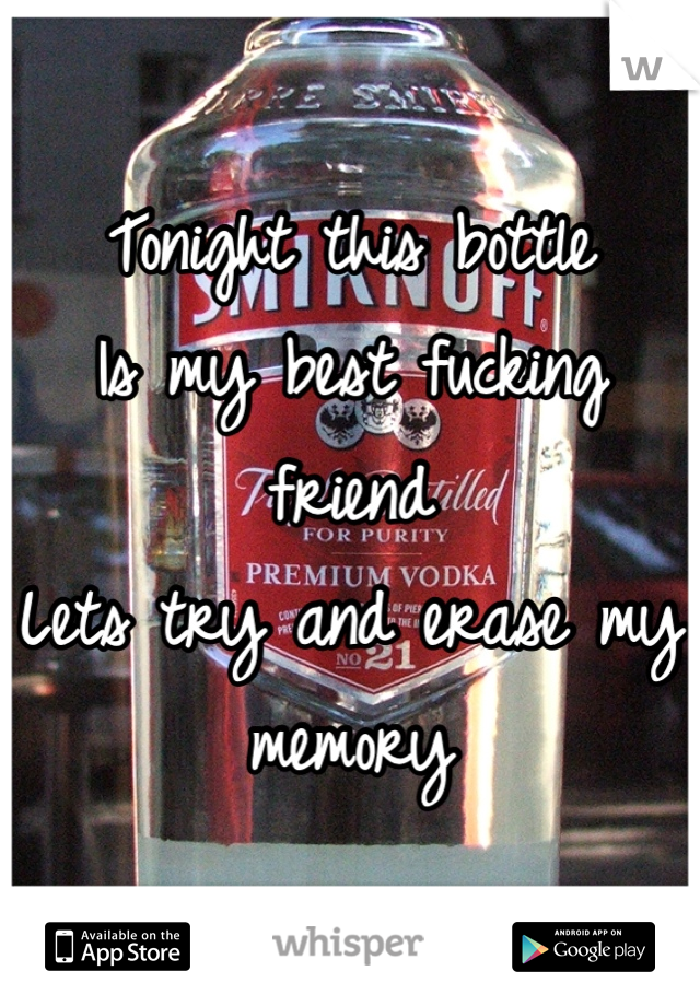 Tonight this bottle Is my best fucking friend Lets try and erase my memory